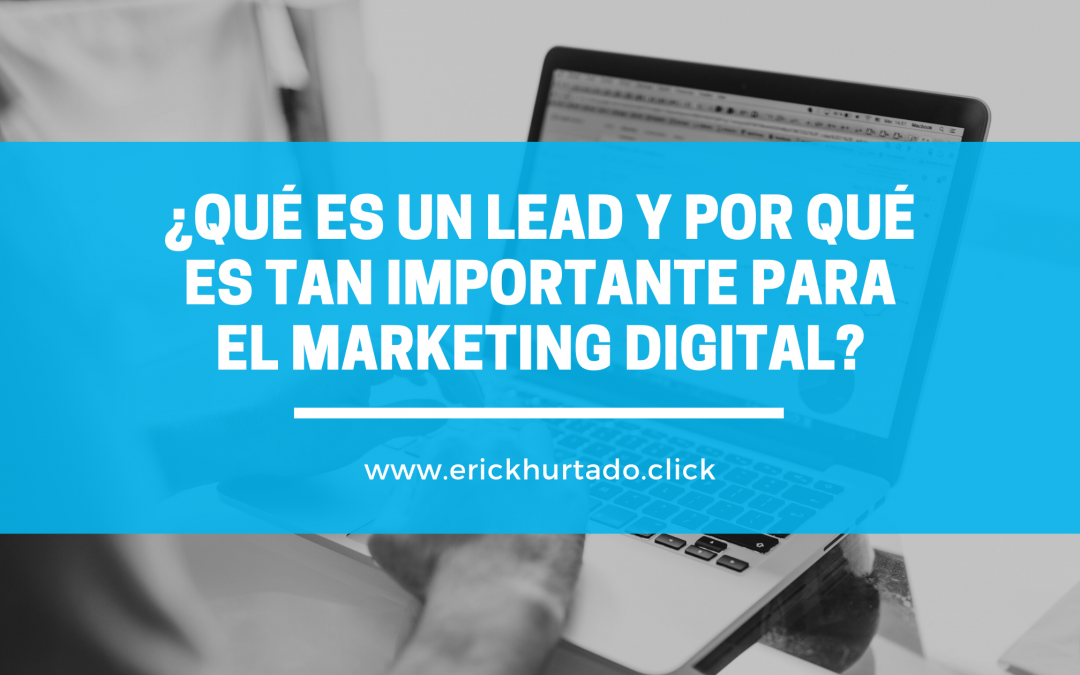 ¿Qué es un lead y por qué es tan importante para el Marketing Digital?